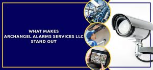 WHAT MAKES ARCHANGEL ALARMS SERVICES LLC STAND OUT