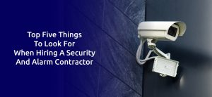 TOP FIVE THINGS TO LOOK FOR WHEN HIRING A SECURITY AND ALARM CONTRACTOR