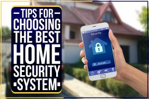 Tips For Choosing The Best Home Security System