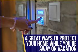 4 Great Ways To Protect Your Home While You're Away On Vacation