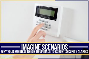 Imagine Scenarios: Why Your Business Needs To Upgrade To Robust Security Alarms